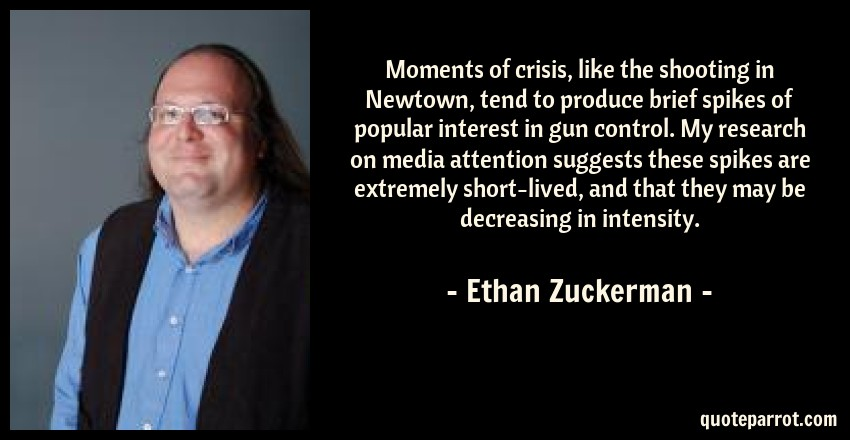 Ethan Zuckerman Quote: Moments of crisis, like the shooting in Newtown, tend to produce brief spikes of popular interest in gun control. My research on media attention suggests these spikes are extremely short-lived, and that they may be decreasing in intensity.