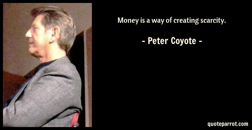 Peter Coyote Quote: Money is a way of creating scarcity.