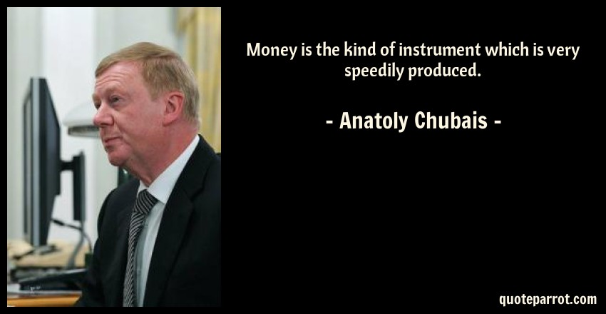 Anatoly Chubais Quote: Money is the kind of instrument which is very speedily produced.