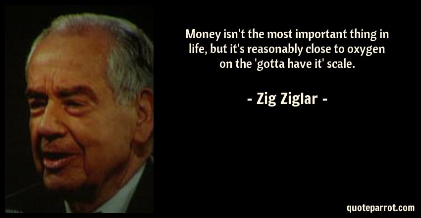 Zig Ziglar Quote: Money isn't the most important thing in life, but it's reasonably close to oxygen on the 'gotta have it' scale.