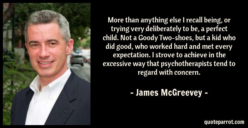 James McGreevey Quote: More than anything else I recall being, or trying very deliberately to be, a perfect child. Not a Goody Two-shoes, but a kid who did good, who worked hard and met every expectation. I strove to achieve in the excessive way that psychotherapists tend to regard with concern.