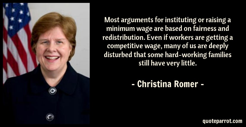 Christina Romer Quote: Most arguments for instituting or raising a minimum wage are based on fairness and redistribution. Even if workers are getting a competitive wage, many of us are deeply disturbed that some hard-working families still have very little.