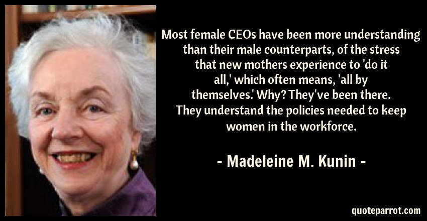 Madeleine M. Kunin Quote: Most female CEOs have been more understanding than their male counterparts, of the stress that new mothers experience to 'do it all,' which often means, 'all by themselves.' Why? They've been there. They understand the policies needed to keep women in the workforce.