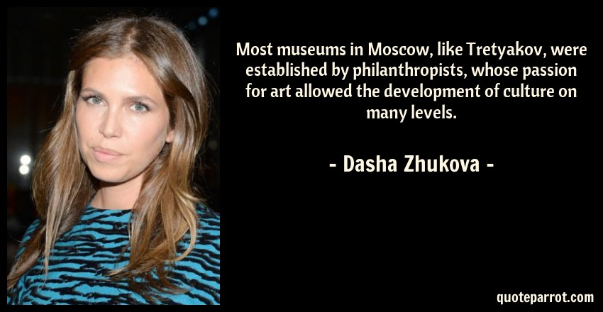 Dasha Zhukova Quote: Most museums in Moscow, like Tretyakov, were established by philanthropists, whose passion for art allowed the development of culture on many levels.