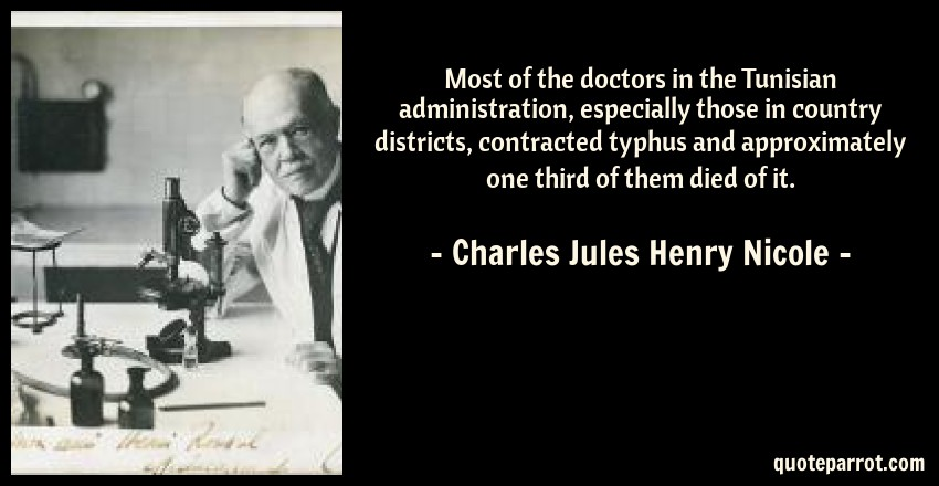 Charles Jules Henry Nicole Quote: Most of the doctors in the Tunisian administration, especially those in country districts, contracted typhus and approximately one third of them died of it.