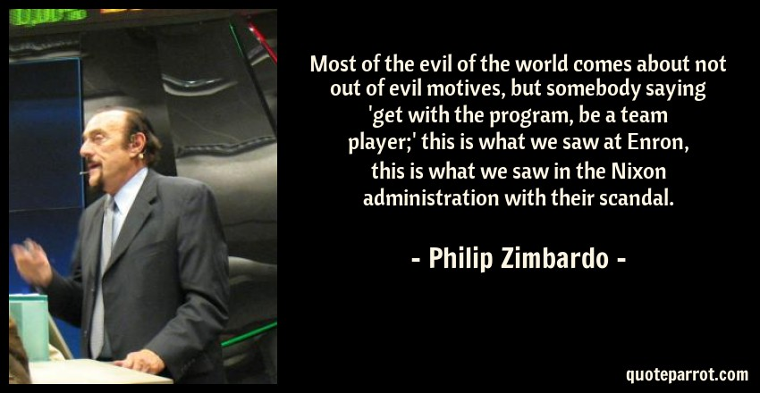Philip Zimbardo Quote: Most of the evil of the world comes about not out of evil motives, but somebody saying 'get with the program, be a team player;' this is what we saw at Enron, this is what we saw in the Nixon administration with their scandal.