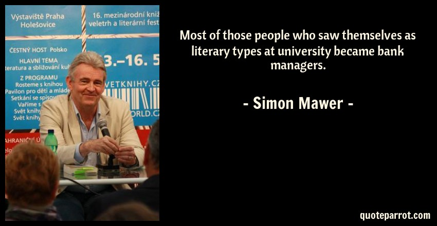 Simon Mawer Quote: Most of those people who saw themselves as literary types at university became bank managers.