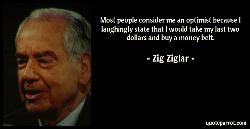 Zig Ziglar Quote: Most people consider me an optimist because I laughingly state that I would take my last two dollars and buy a money belt.