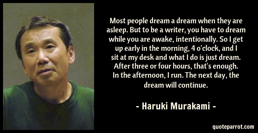 Haruki Murakami Quote: Most people dream a dream when they are asleep. But to be a writer, you have to dream while you are awake, intentionally. So I get up early in the morning, 4 o'clock, and I sit at my desk and what I do is just dream. After three or four hours, that's enough. In the afternoon, I run. The next day, the dream will continue.