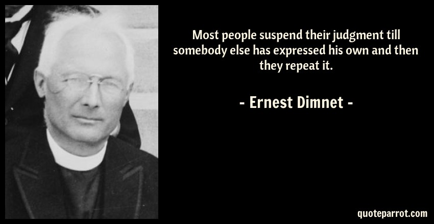 Ernest Dimnet Quote: Most people suspend their judgment till somebody else has expressed his own and then they repeat it.