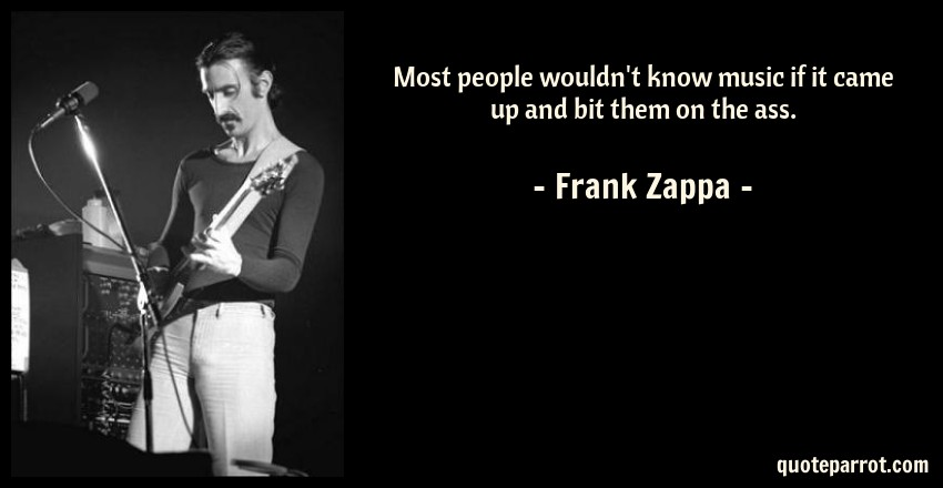 Frank Zappa Quote: Most people wouldn't know music if it came up and bit them on the ass.