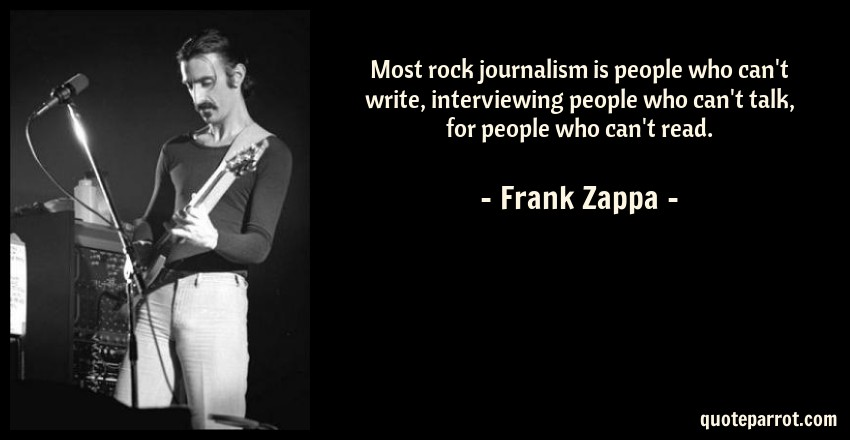 Frank Zappa Quote: Most rock journalism is people who can't write, interviewing people who can't talk, for people who can't read.