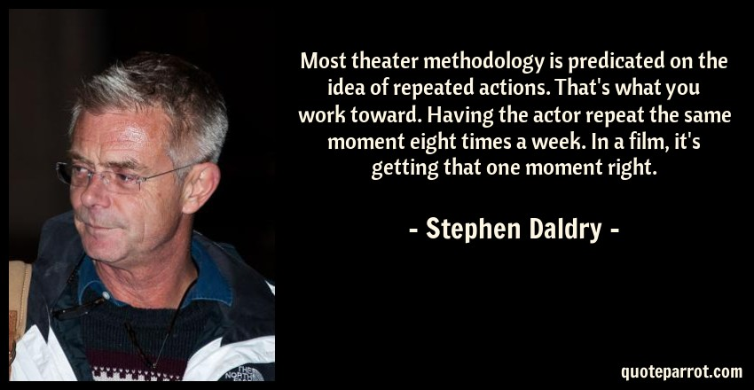 Stephen Daldry Quote: Most theater methodology is predicated on the idea of repeated actions. That's what you work toward. Having the actor repeat the same moment eight times a week. In a film, it's getting that one moment right.