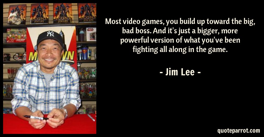 most video games you build up toward the big bad boss by jim