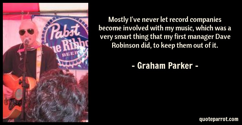 Graham Parker Quote: Mostly I've never let record companies become involved with my music, which was a very smart thing that my first manager Dave Robinson did, to keep them out of it.