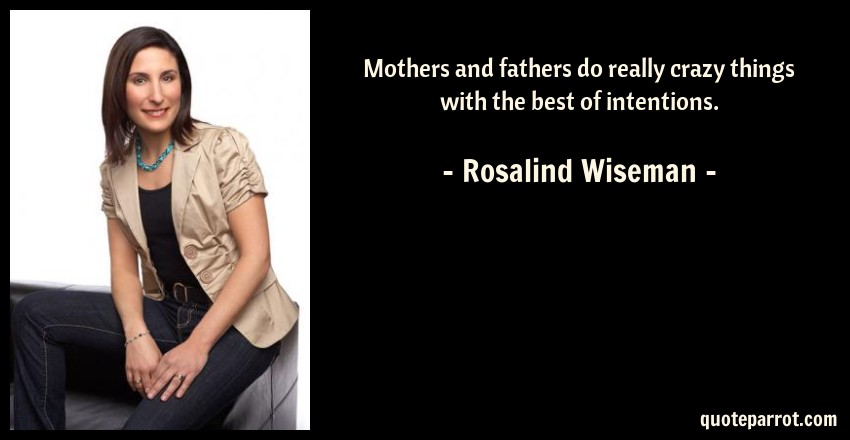 Rosalind Wiseman Quote: Mothers and fathers do really crazy things with the best of intentions.