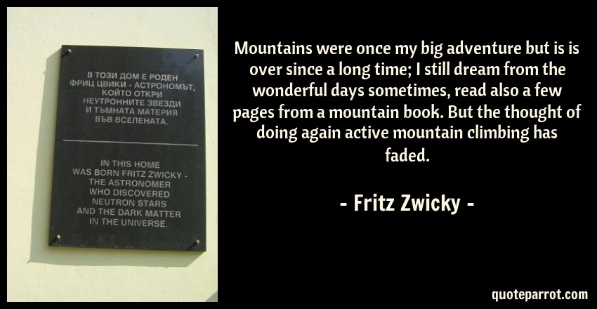 Fritz Zwicky Quote: Mountains were once my big adventure but is is over since a long time; I still dream from the wonderful days sometimes, read also a few pages from a mountain book. But the thought of doing again active mountain climbing has faded.