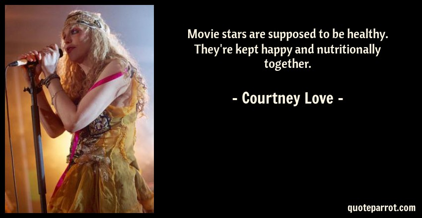 Courtney Love Quote: Movie stars are supposed to be healthy. They're kept happy and nutritionally together.