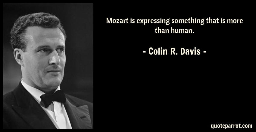 Colin R. Davis Quote: Mozart is expressing something that is more than human.