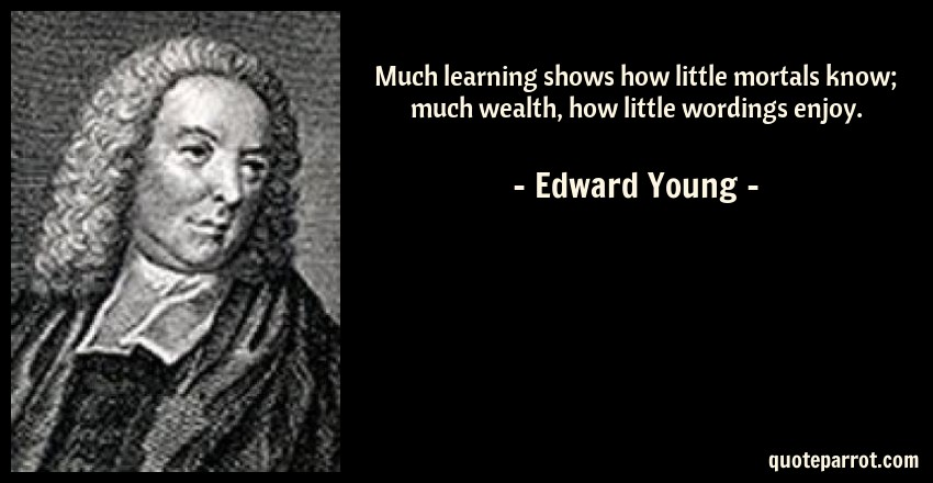 Edward Young Quote: Much learning shows how little mortals know; much wealth, how little wordings enjoy.