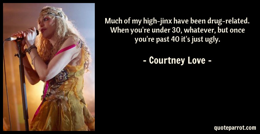 Courtney Love Quote: Much of my high-jinx have been drug-related. When you're under 30, whatever, but once you're past 40 it's just ugly.