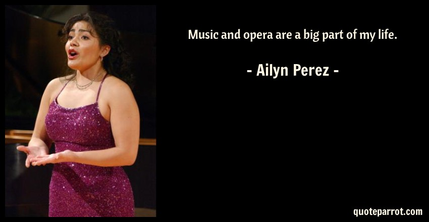 Ailyn Perez Quote: Music and opera are a big part of my life.
