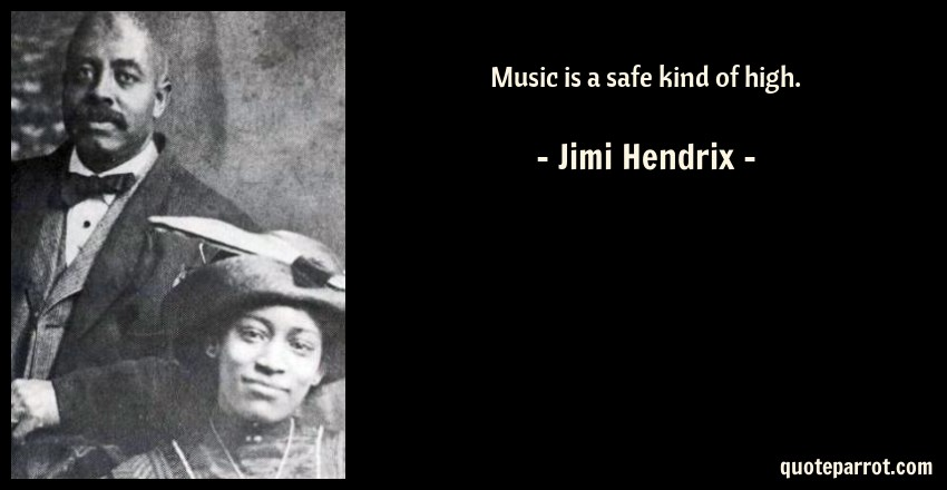 Music is a safe kind of high. by Jimi Hendrix - QuoteParrot