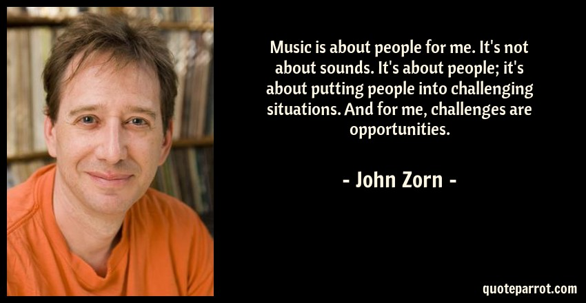 John Zorn Quote: Music is about people for me. It's not about sounds. It's about people; it's about putting people into challenging situations. And for me, challenges are opportunities.