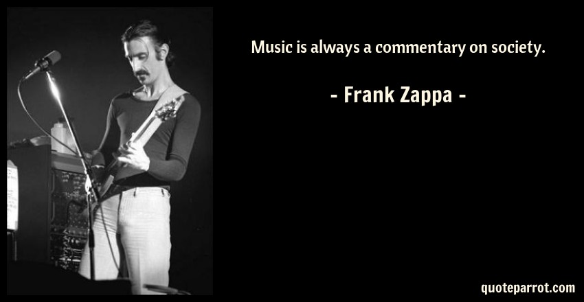 Frank Zappa Quote: Music is always a commentary on society.