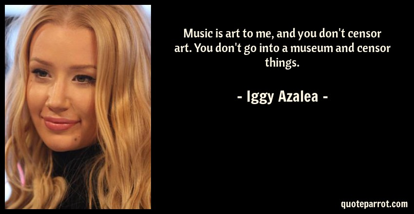Iggy Azalea Quote: Music is art to me, and you don't censor art. You don't go into a museum and censor things.