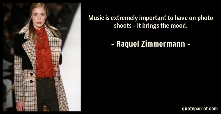 Raquel Zimmermann Quote: Music is extremely important to have on photo shoots - it brings the mood.