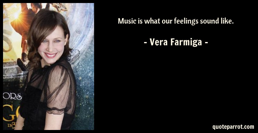 Vera Farmiga Quote: Music is what our feelings sound like.