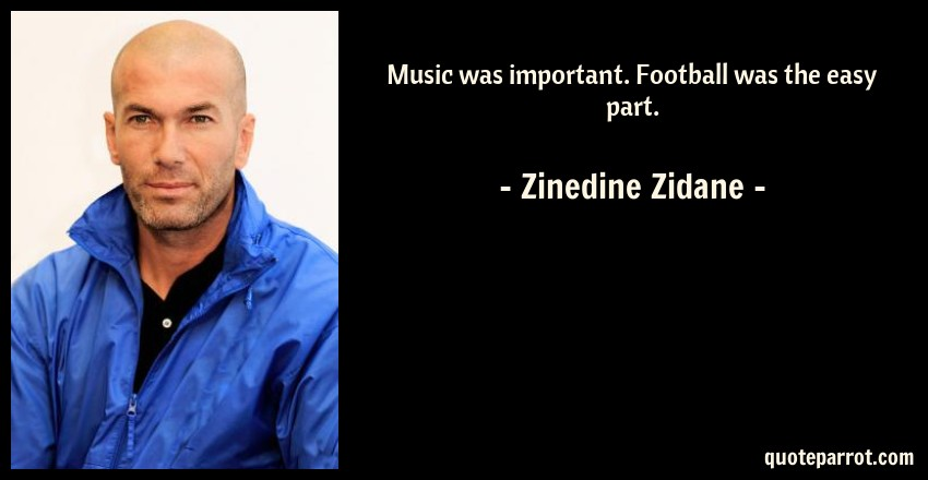 Zinedine Zidane Quote: Music was important. Football was the easy part.