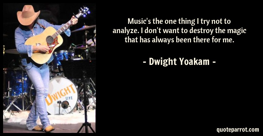 Dwight Yoakam Quote: Music's the one thing I try not to analyze. I don't want to destroy the magic that has always been there for me.