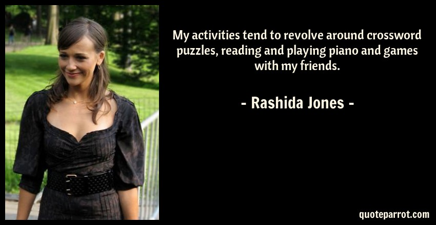 Rashida Jones Quote: My activities tend to revolve around crossword puzzles, reading and playing piano and games with my friends.