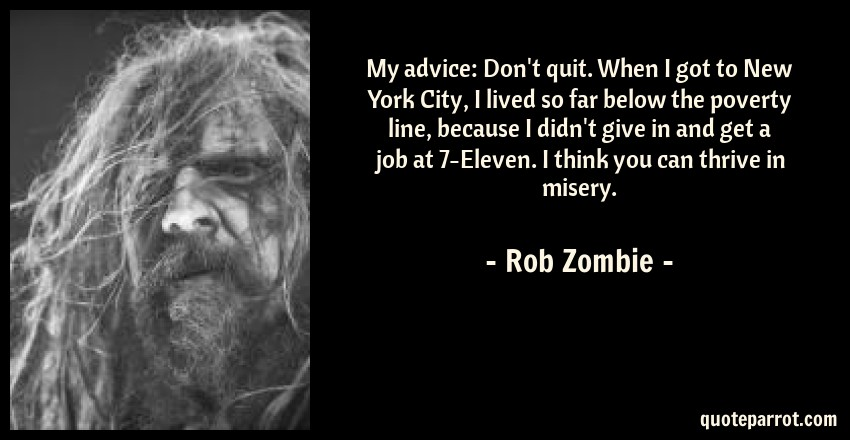 Rob Zombie Quote: My advice: Don't quit. When I got to New York City, I lived so far below the poverty line, because I didn't give in and get a job at 7-Eleven. I think you can thrive in misery.