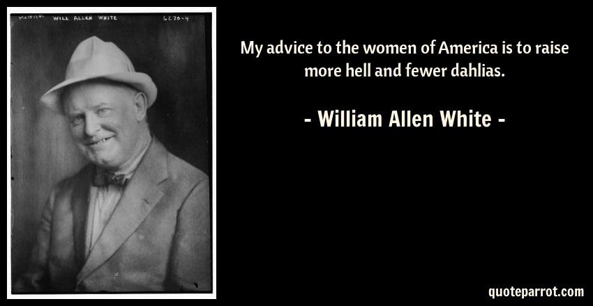 William Allen White Quote: My advice to the women of America is to raise more hell and fewer dahlias.