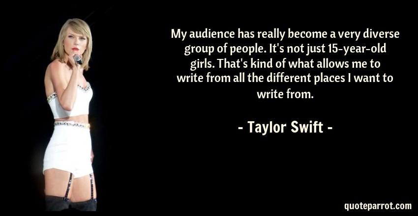 Taylor Swift Quote: My audience has really become a very diverse group of people. It's not just 15-year-old girls. That's kind of what allows me to write from all the different places I want to write from.