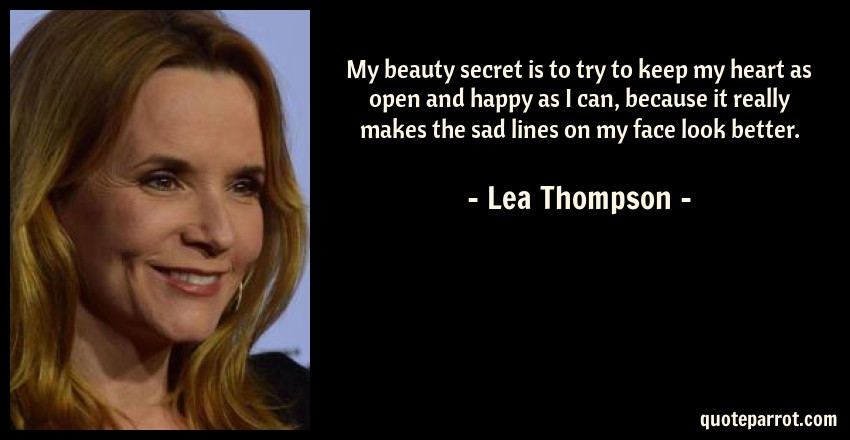Lea Thompson Quote: My beauty secret is to try to keep my heart as open and happy as I can, because it really makes the sad lines on my face look better.