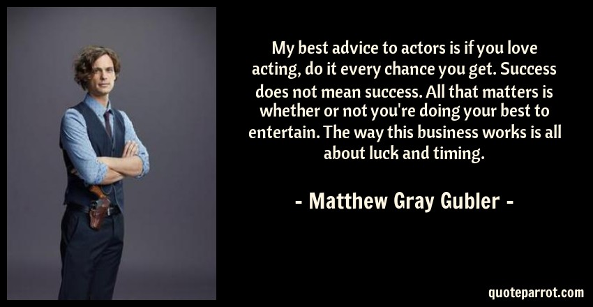 My best advice to actors is if you love acting, do it e