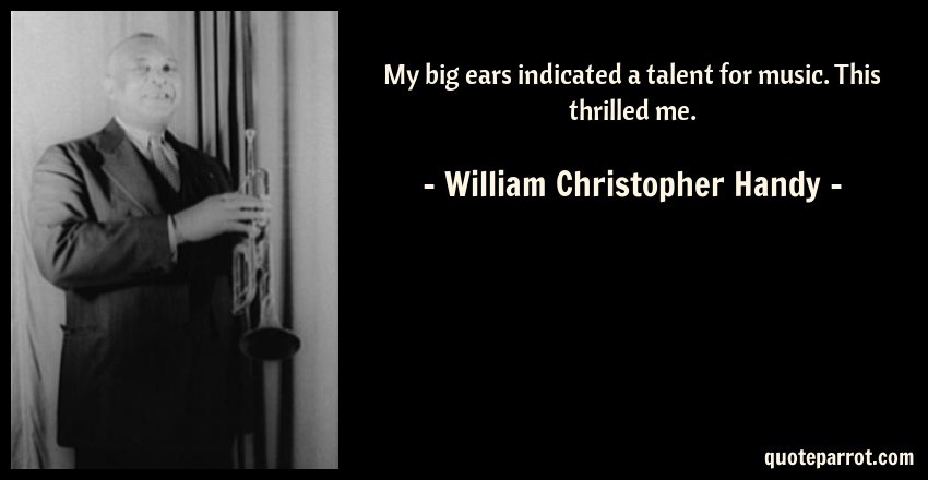 William Christopher Handy Quote: My big ears indicated a talent for music. This thrilled me.