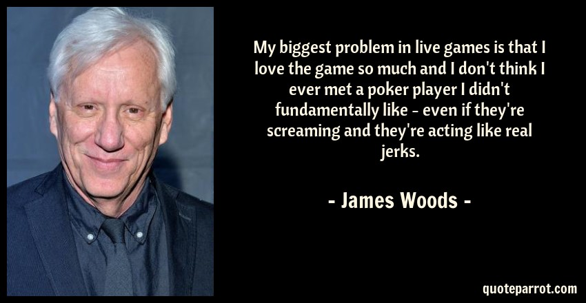 James Woods Quote: My biggest problem in live games is that I love the game so much and I don't think I ever met a poker player I didn't fundamentally like - even if they're screaming and they're acting like real jerks.