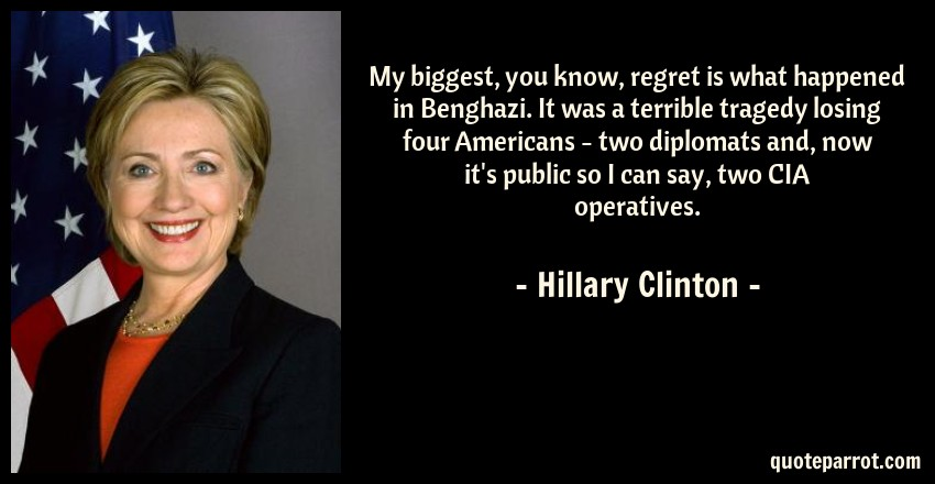 Hillary Clinton Quote: My biggest, you know, regret is what happened in Benghazi. It was a terrible tragedy losing four Americans - two diplomats and, now it's public so I can say, two CIA operatives.