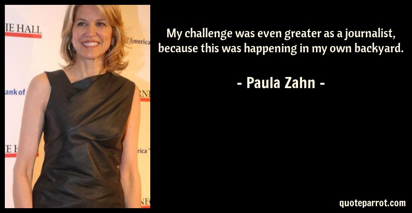 Paula Zahn Quote: My challenge was even greater as a journalist, because this was happening in my own backyard.
