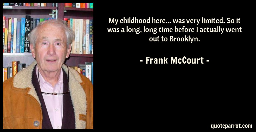 Frank McCourt Quote: My childhood here... was very limited. So it was a long, long time before I actually went out to Brooklyn.