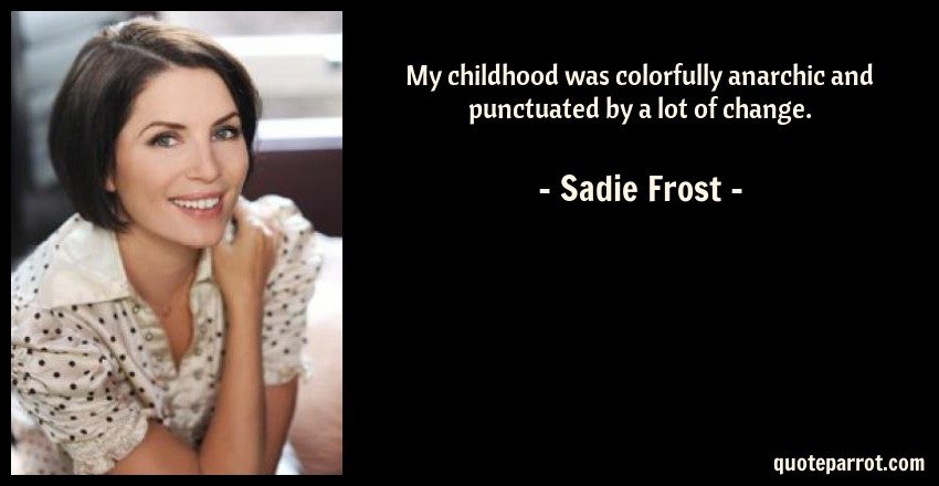 Sadie Frost Quote: My childhood was colorfully anarchic and punctuated by a lot of change.