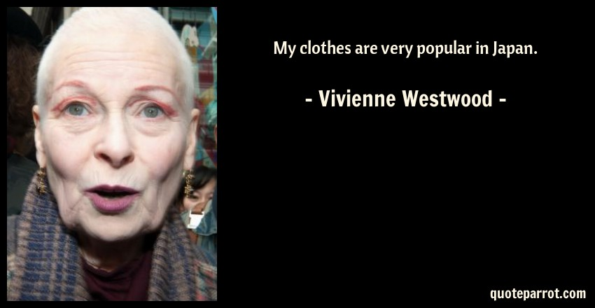 Vivienne Westwood Quote: My clothes are very popular in Japan.