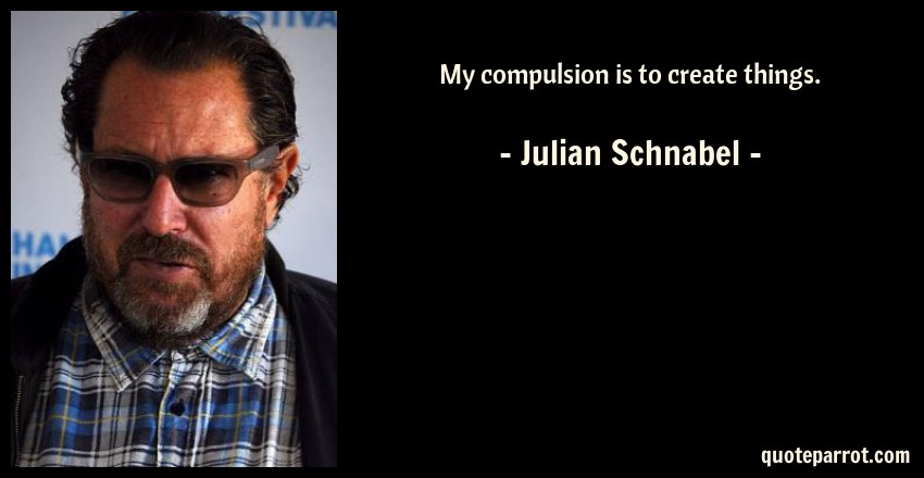 Julian Schnabel Quote: My compulsion is to create things.