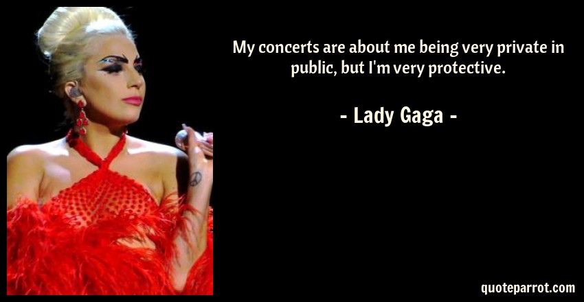 Lady Gaga Quote: My concerts are about me being very private in public, but I'm very protective.