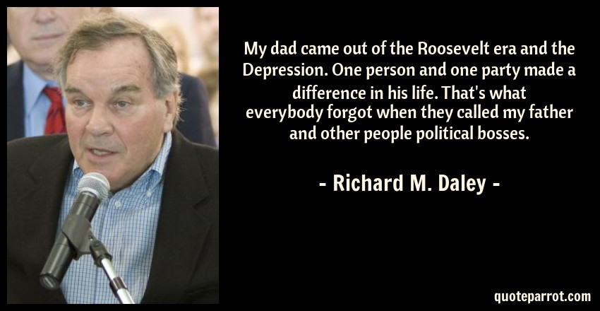 Richard M. Daley Quote: My dad came out of the Roosevelt era and the Depression. One person and one party made a difference in his life. That's what everybody forgot when they called my father and other people political bosses.